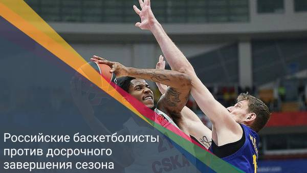 Российские баскетболисты против досрочного завершения сезона
