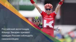 Российский велогонщик Ильнур Закарин призвал граждан России соблюдать самоизоляцию