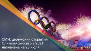 СМИ: церемония открытия Олимпийских игр в 2021 назначена на 23 июля
