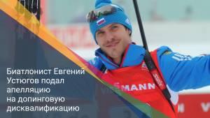 Биатлонист Евгений Устюгов подал апелляцию на допинговую дисквалификацию