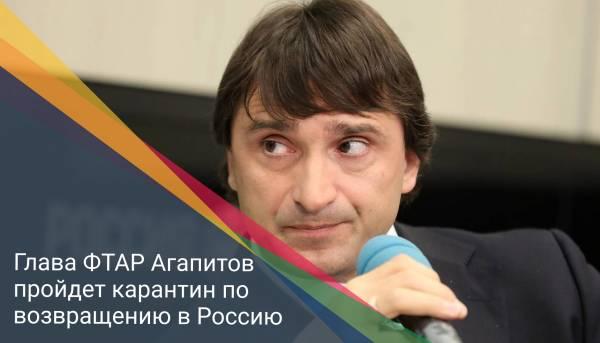 Глава ФТАР Агапитов пройдет карантин по возвращению в Россию