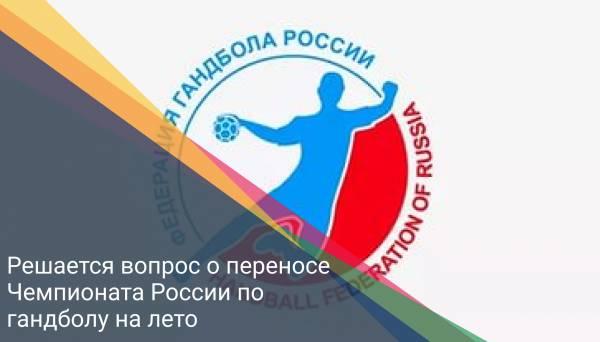 Решается вопрос о переносе Чемпионата России по гандболу на лето