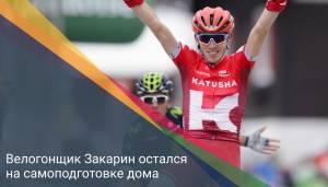 Велогонщик Закарин остался на самоподготовке дома