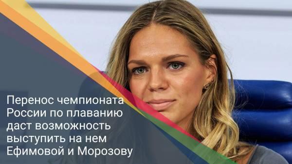 Перенос чемпионата России по плаванию даст возможность выступить на нем Ефимовой и Морозову
