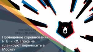 Проведение соревнований РПЛ и КХЛ пока не планируют переносить в Москву