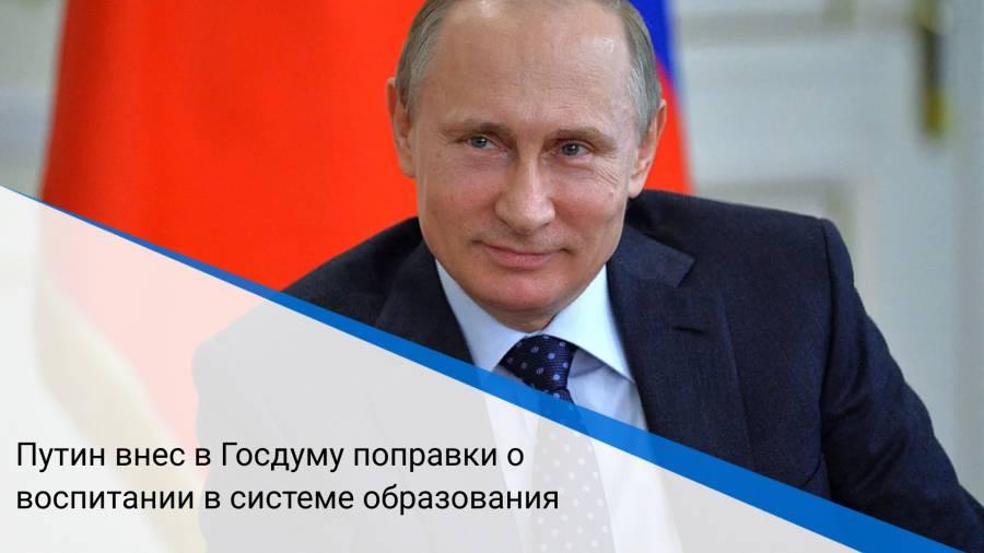 Путин внес в Госдуму поправки о воспитании в системе образования