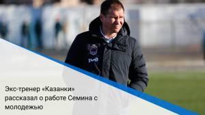 Экс-тренер «Казанки» рассказал о работе Семина с молодежью