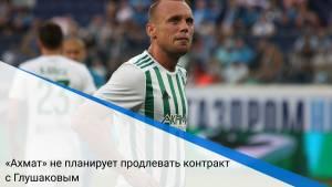 «Ахмат» не планирует продлевать контракт с Глушаковым