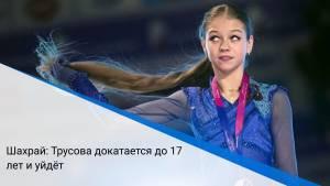 Шахрай: Трусова докатается до 17 лет и уйдёт