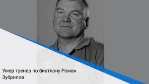 Умер тренер по биатлону Роман Зубрилов