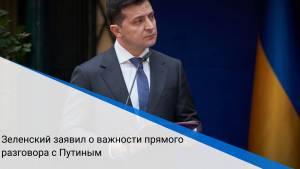Зеленский заявил о важности прямого разговора с Путиным