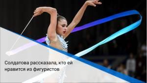 Солдатова рассказала, кто ей нравится из фигуристов