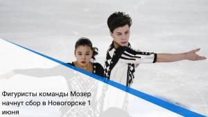 Фигуристы команды Мозер начнут сбор в Новогорске 1 июня