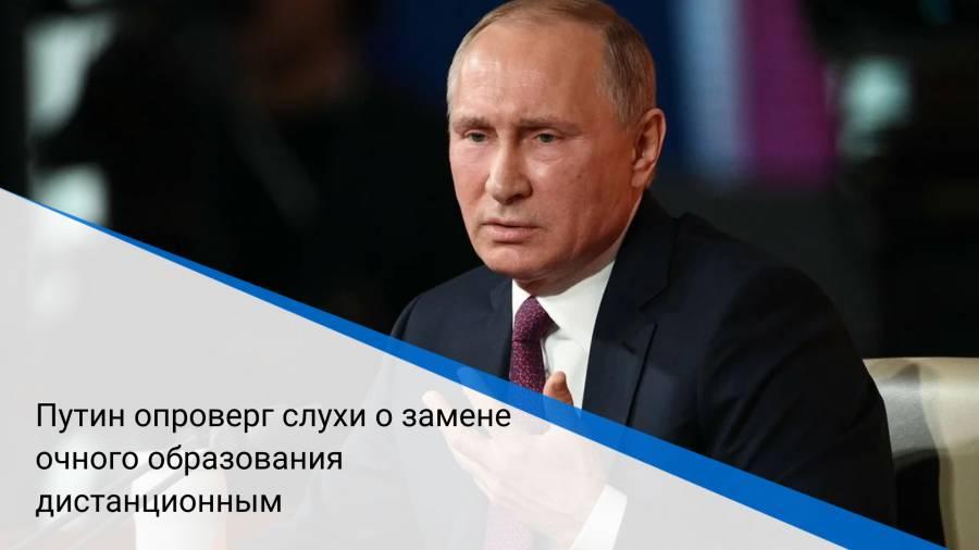 Путин опроверг слухи о замене очного образования дистанционным