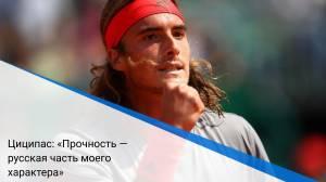 Циципас: «Прочность — русская часть моего характера»