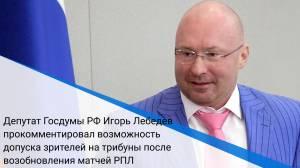 Депутат Госдумы РФ Игорь Лебедев прокомментировал возможность допуска зрителей на трибуны после возобновления матчей РПЛ