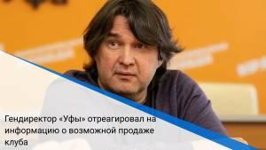 Гендиректор «Уфы» отреагировал на информацию о возможной продаже клуба