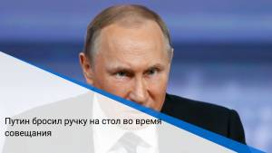 Путин бросил ручку на стол во время совещания