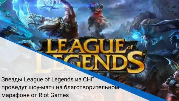 Звезды League of Legends из СНГ проведут шоу‑матч на благотворительном марафоне от Riot Games