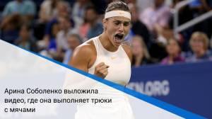 Арина Соболенко выложила видео, где она выполняет трюки с мячами