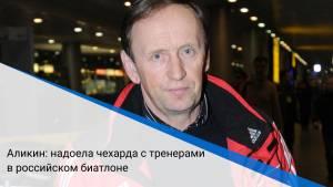 Аликин: надоела чехарда с тренерами в российском биатлоне