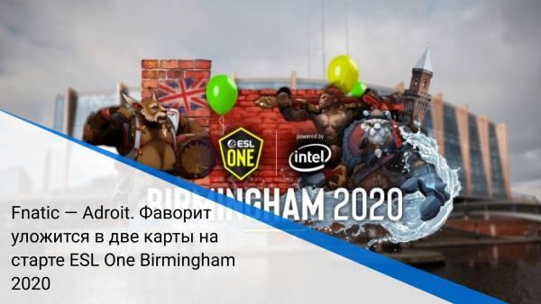 Fnatic — Adroit. Фаворит уложится в две карты на старте ESL One Birmingham 2020
