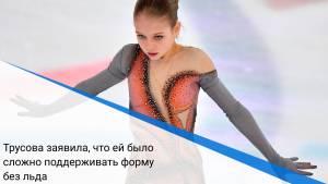 Трусова заявила, что ей было сложно поддерживать форму без льда