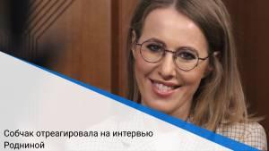 Собчак отреагировала на интервью Родниной