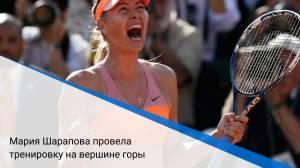 Мария Шарапова провела тренировку на вершине горы