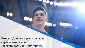 Гимнаст Далалоян рассказал об апрельском случае с коронавирусом в «Новогорске»
