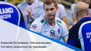 Алексей Остапенко: «Не исключаю, что могу оказаться за границей»