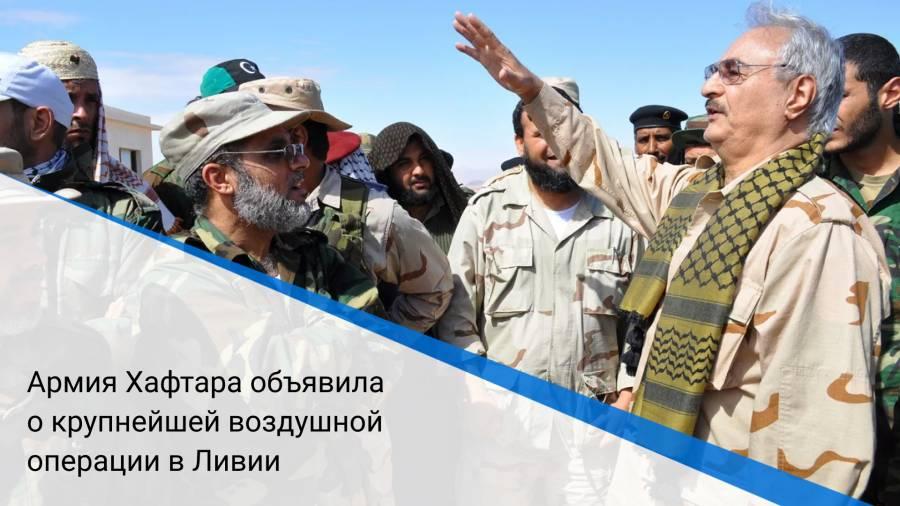Армия Хафтара объявила о крупнейшей воздушной операции в Ливии