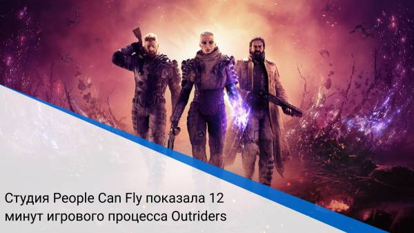 Студия People Can Fly показала 12 минут игрового процесса Outriders