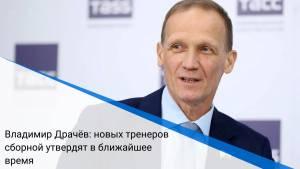 Владимир Драчёв: новых тренеров сборной утвердят в ближайшее время