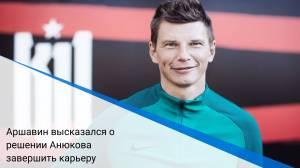 Аршавин высказался о решении Анюкова завершить карьеру