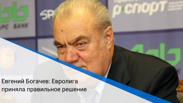 Евгений Богачев: Евролига приняла правильное решение