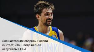 Экс-наставник сборной России считает, что Шведа нельзя отпускать в НБА