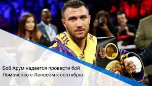 Боб Арум надеется провести бой Ломаченко с Лопесом к сентябрю