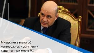 Мишустин заявил об «осторожном» смягчении карантинных мер в РФ