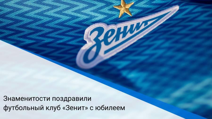 Знаменитости поздравили футбольный клуб «Зенит» с юбилеем