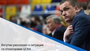 Ватутин рассказал о ситуации со спонсорами ЦСКА