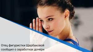 Отец фигуристки Щербаковой сообщил о заработках дочери