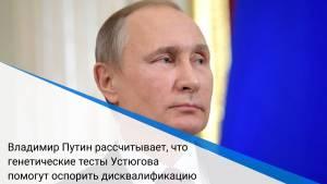 Владимир Путин рассчитывает, что генетические тесты Устюгова помогут оспорить дисквалификацию