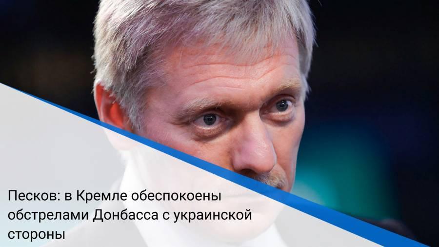 Песков: в Кремле обеспокоены обстрелами Донбасса с украинской стороны