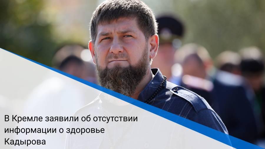 В Кремле заявили об отсутствии информации о здоровье Кадырова