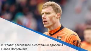 """В """"Урале"""" рассказали о состоянии здоровья Павла Погребняка"""