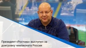 Президент «Ростова» выступил за доигровку чемпионата России