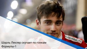 Шарль Леклер скучает по гонкам Формулы-1