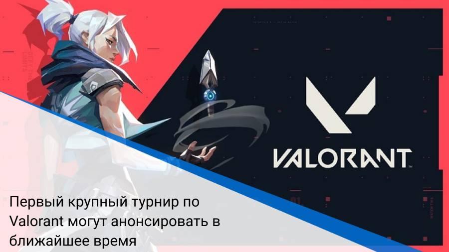 Первый крупный турнир по Valorant могут анонсировать в ближайшее время