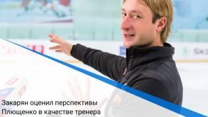 Закарян оценил перспективы Плющенко в качестве тренера